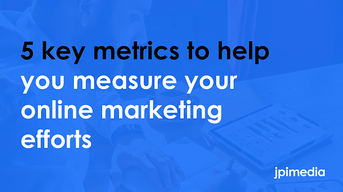 5 key metrics to help you measure your online marketing efforts